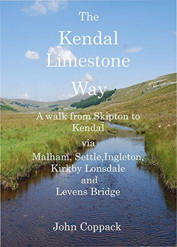 Kendal Limestone Way: A Walk from Skipton to Kendal via Malham, Settle, Ingleton, Kirkby Lonsdale an