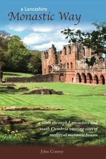 A Lancashire Monastic Way: A Walk Through Lancashire and South Cumbria Visiting Sites of Medieval Mo