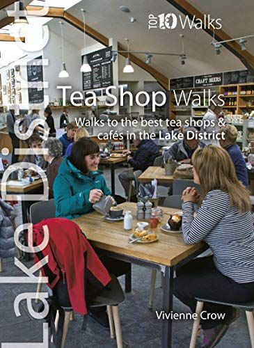 Tea Shop Walks: Walks to the best tea shops and cafes in the Lake District (Lake District : Top 10 W